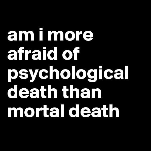 am i more afraid of psychological death than mortal death