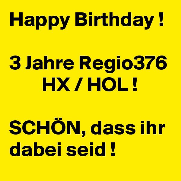 Happy Birthday !  3 Jahre Regio376         HX / HOL !  SCHÖN, dass ihr dabei seid !