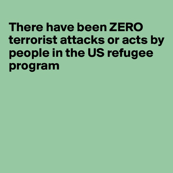 There have been ZERO terrorist attacks or acts by  people in the US refugee program
