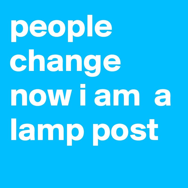 people change  now i am  a lamp post