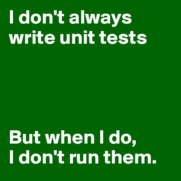 I don't always write unit tests     But when I do, I don't run them.