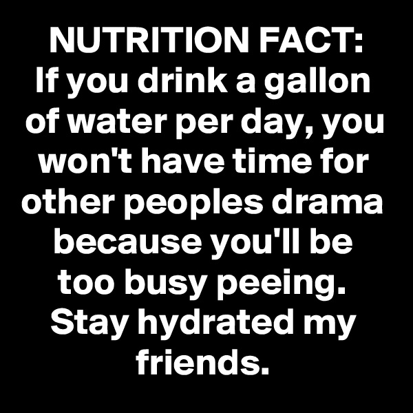 NUTRITION FACT: If you drink a gallon of water per day, you won't have time for other peoples drama because you'll be too busy peeing. Stay hydrated my friends.