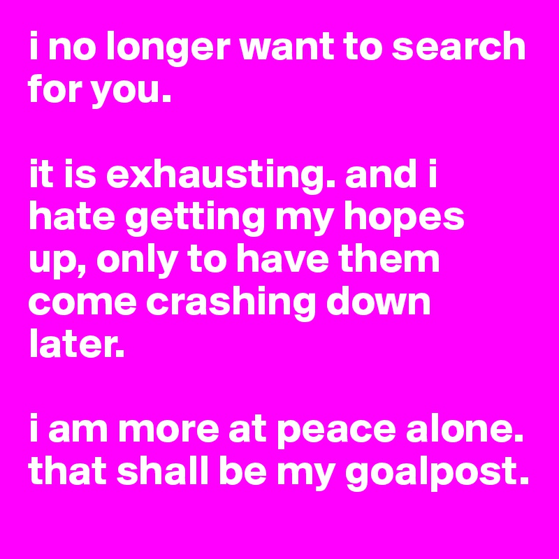 i no longer want to search for you.   it is exhausting. and i hate getting my hopes up, only to have them come crashing down later.   i am more at peace alone. that shall be my goalpost.
