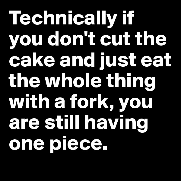Technically if you don't cut the cake and just eat the whole thing with a fork, you are still having one piece.