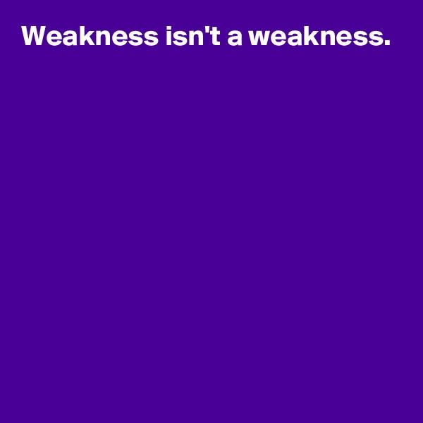 Weakness isn't a weakness.