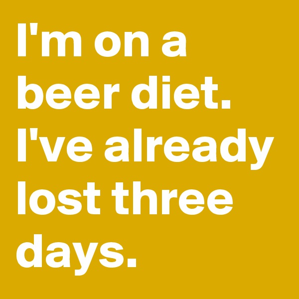 I'm on a beer diet. I've already lost three days.