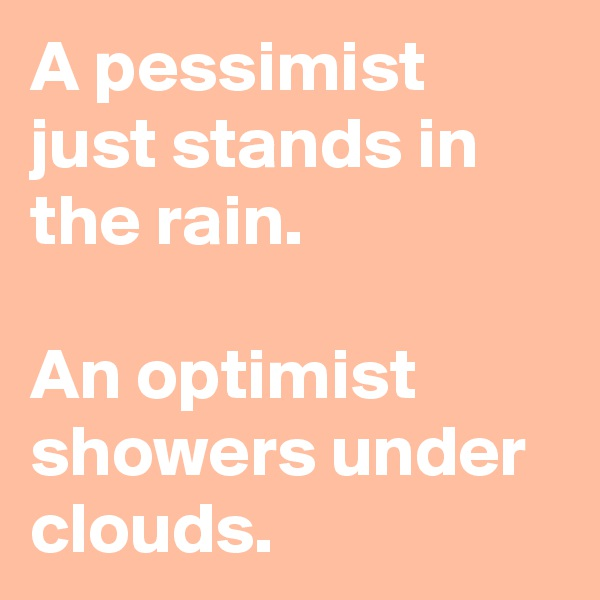 A pessimist just stands in the rain.  An optimist showers under clouds.