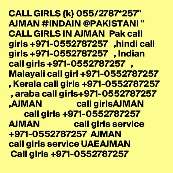 "CALL GIRLS {k} 055/2787*257"" AJMAN #INDAIN @PAKISTANI "" CALL GIRLS IN AJMAN  Pak call girls +971-0552787257   ,hindi call girls +971-0552787257   , Indian call girls +971-0552787257   , Malayali call girl +971-0552787257   , Kerala call girls +971-0552787257   , araba call girls+971-0552787257   ,AJMAN                  call girlsAJMAN                  call girls +971-0552787257  AJMAN                  call girls service +971-0552787257  AJMAN                  call girls service UAEAJMAN                  Call girls +971-0552787257"