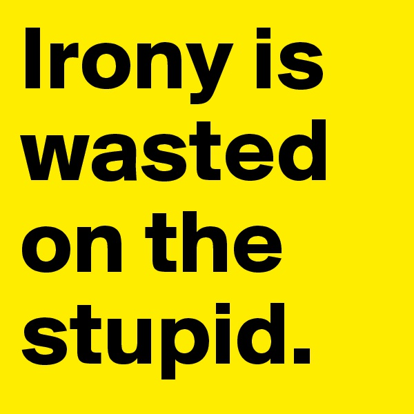 Irony is wasted on the stupid.