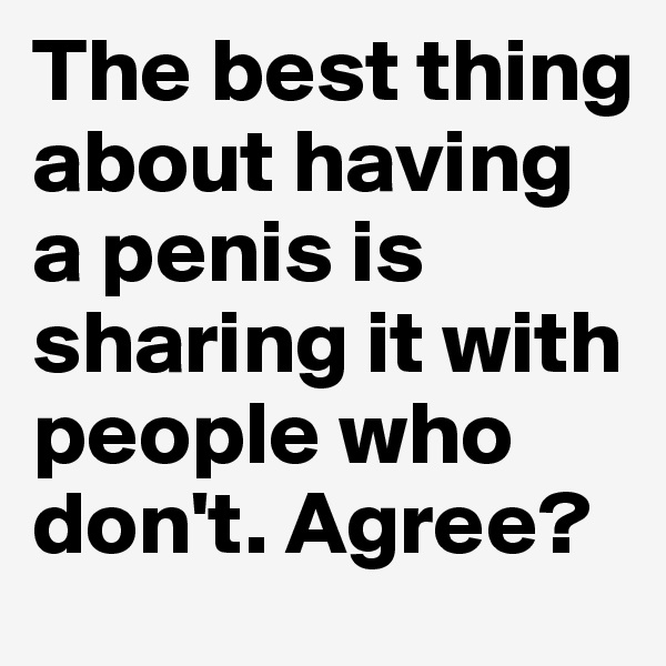 The best thing about having a penis is sharing it with people who don't. Agree?