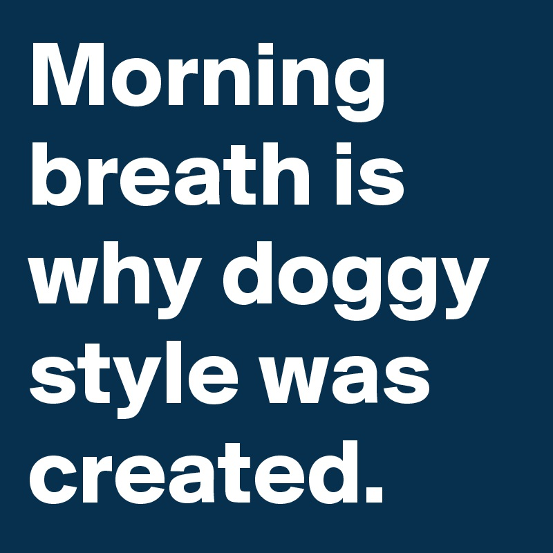Morning breath is why doggy style was  created.