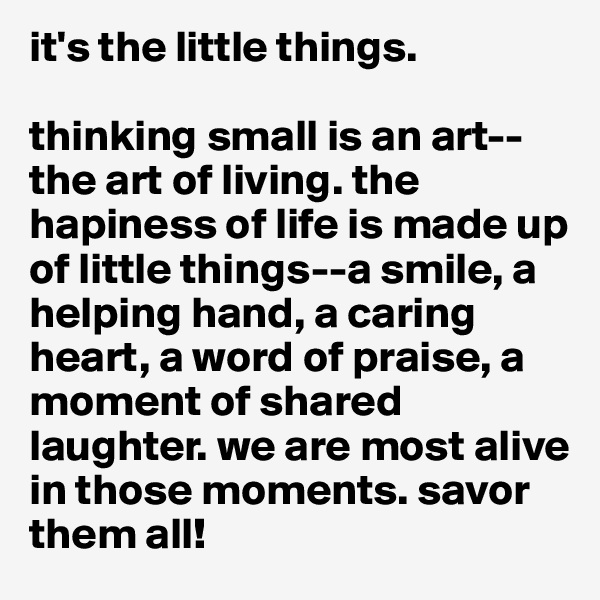 it's the little things.   thinking small is an art--the art of living. the hapiness of life is made up of little things--a smile, a helping hand, a caring heart, a word of praise, a moment of shared laughter. we are most alive in those moments. savor them all!