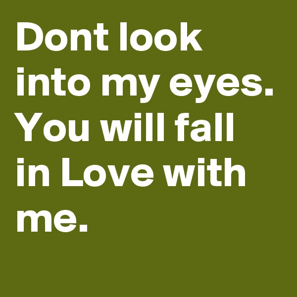 Dont look into my eyes. You will fall in Love with me.