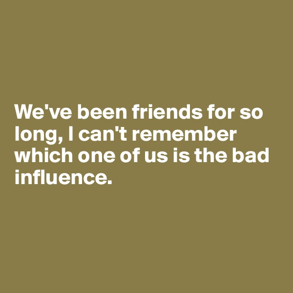 We've been friends for so long, I can't remember which one of us is the bad influence.