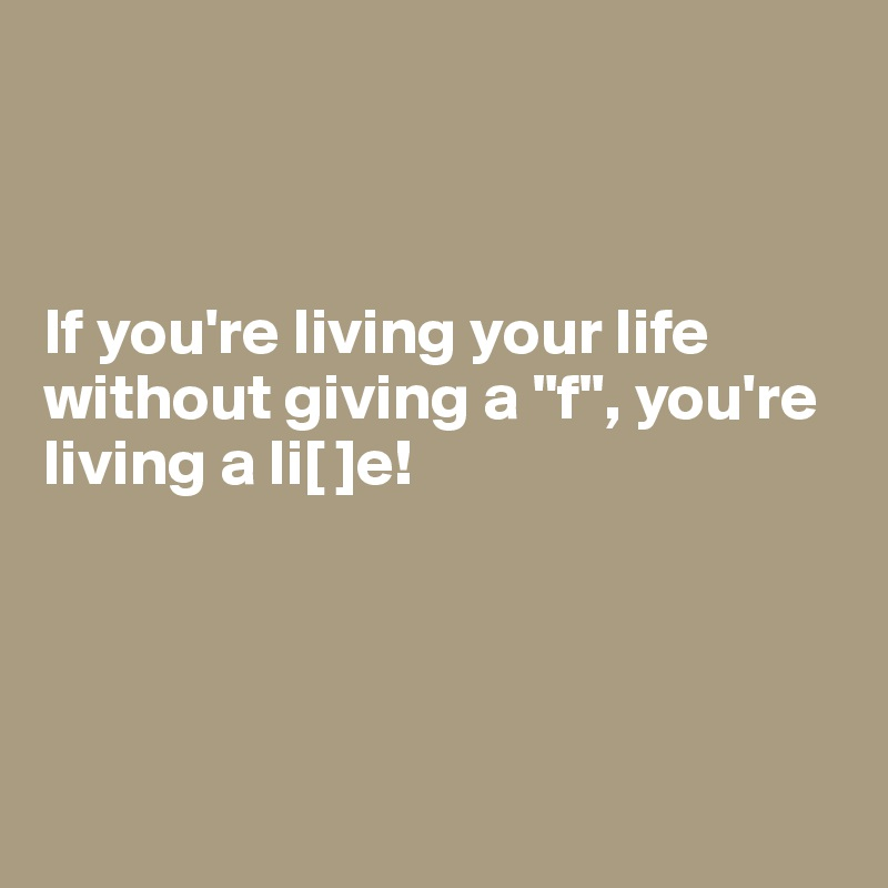 "If you're living your life without giving a ""f"", you're living a li[ ]e!"