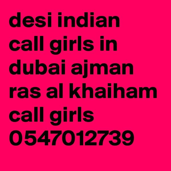 desi indian call girls in dubai ajman ras al khaiham call girls 0547012739