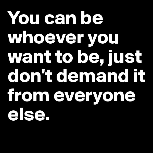 You can be whoever you want to be, just don't demand it from everyone else.
