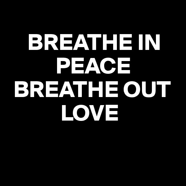BREATHE IN            PEACE      BREATHE OUT                    LOVE