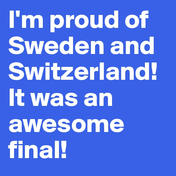 I'm proud of Sweden and Switzerland! It was an awesome final!