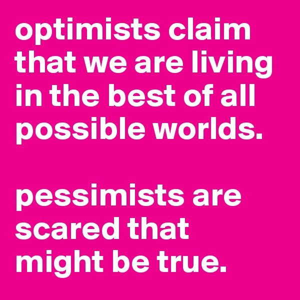 optimists claim that we are living in the best of all possible worlds.   pessimists are scared that might be true.