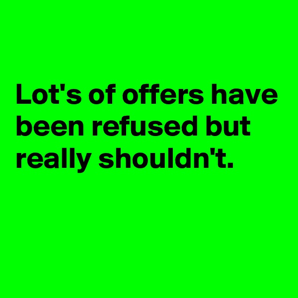Lot's of offers have been refused but really shouldn't.