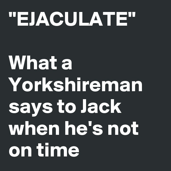 """""""EJACULATE""""  What a Yorkshireman says to Jack when he's not on time"""