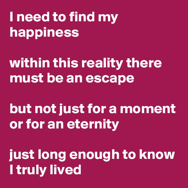 I need to find my happiness  within this reality there must be an escape  but not just for a moment or for an eternity   just long enough to know I truly lived