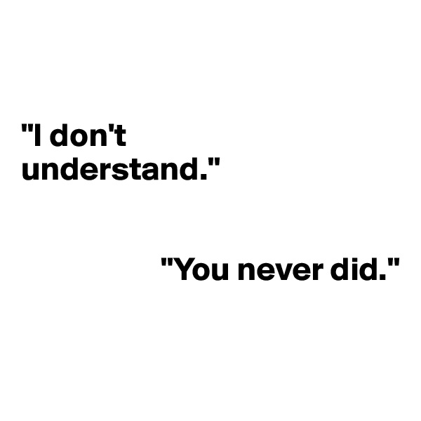 """""""I don't  understand.""""                        """"You never did."""""""