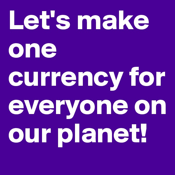 Let's make one currency for everyone on our planet!