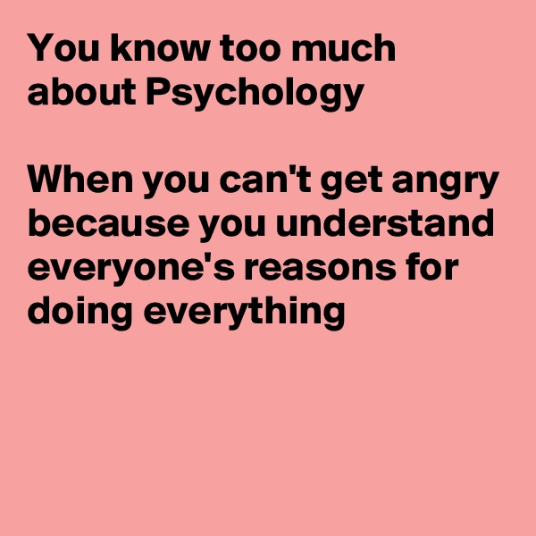 You know too much about Psychology   When you can't get angry because you understand everyone's reasons for doing everything
