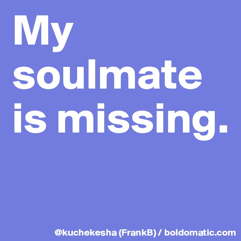 My soulmate is missing.