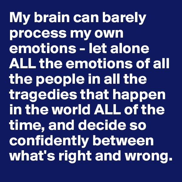 My brain can barely process my own emotions - let alone ALL the emotions of all the people in all the tragedies that happen in the world ALL of the time, and decide so confidently between what's right and wrong.
