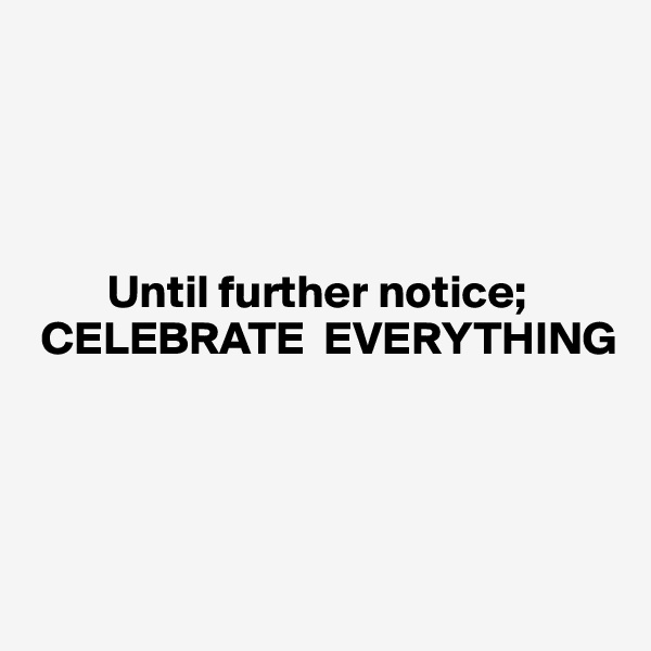 Until further notice;    CELEBRATE  EVERYTHING