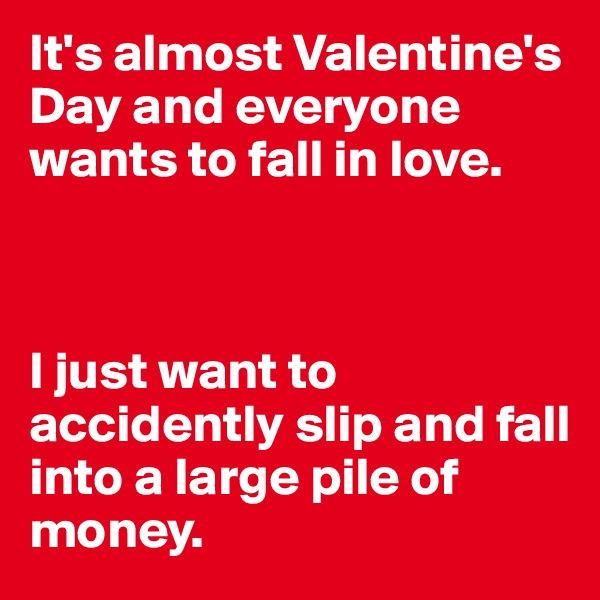 It's almost Valentine's Day and everyone wants to fall in love.     I just want to accidently slip and fall into a large pile of money.