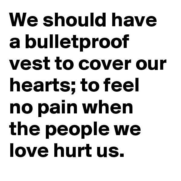 We should have a bulletproof vest to cover our hearts; to feel no pain when the people we love hurt us.