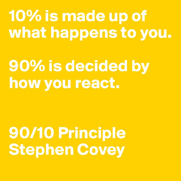 10% is made up of what happens to you.  90% is decided by how you react.    90/10 Principle Stephen Covey