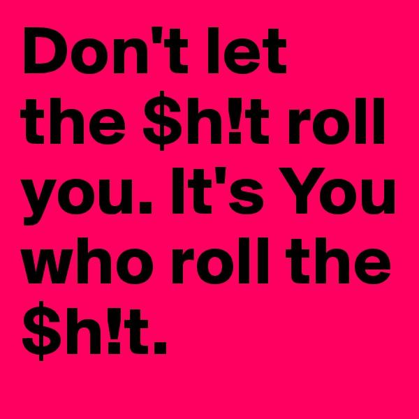 Don't let the $h!t roll you. It's You who roll the $h!t.