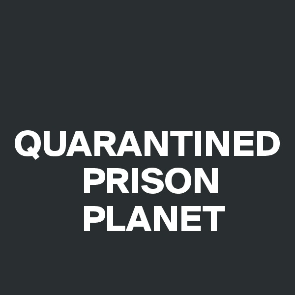 QUARANTINED          PRISON          PLANET