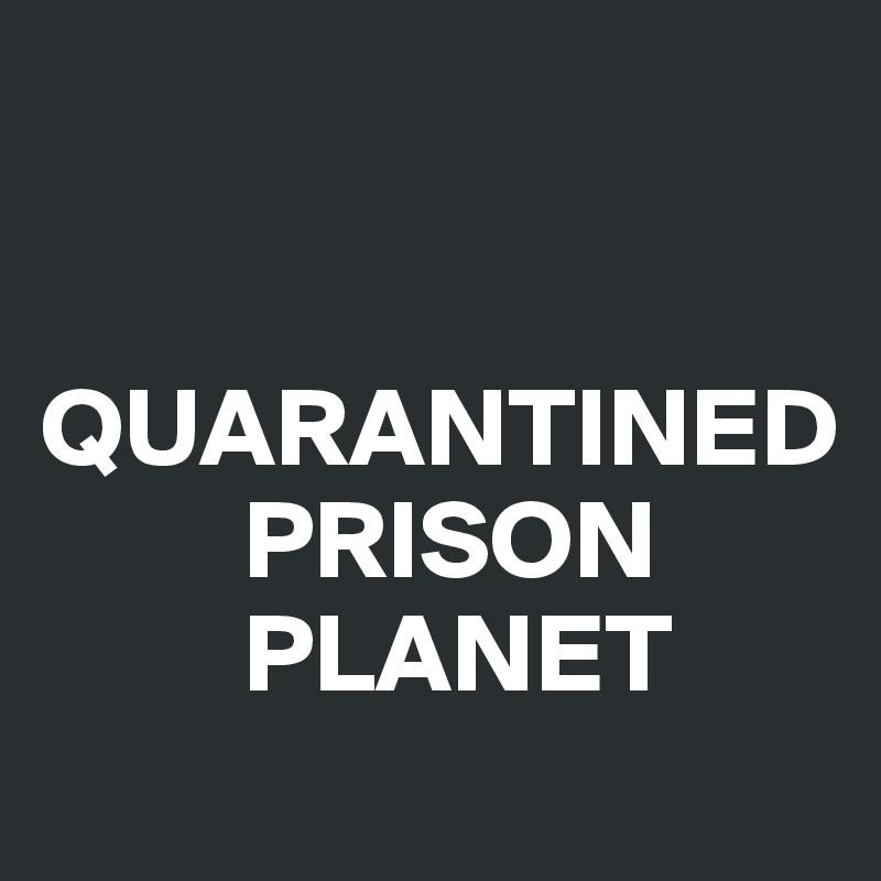 QUARANTINED          PRISON          PLANET