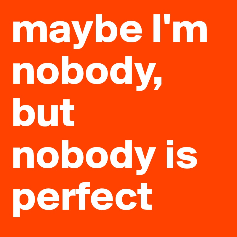 maybe I'm nobody, but nobody is perfect