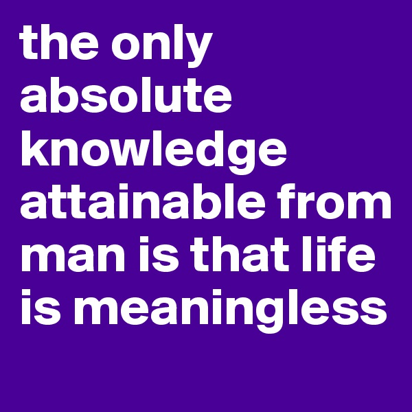 the only absolute knowledge attainable from man is that life is meaningless