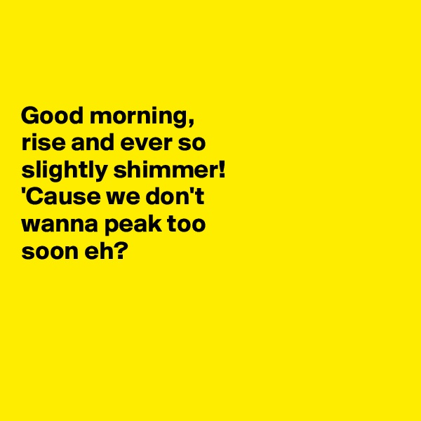 Good morning,  rise and ever so  slightly shimmer!  'Cause we don't wanna peak too  soon eh?