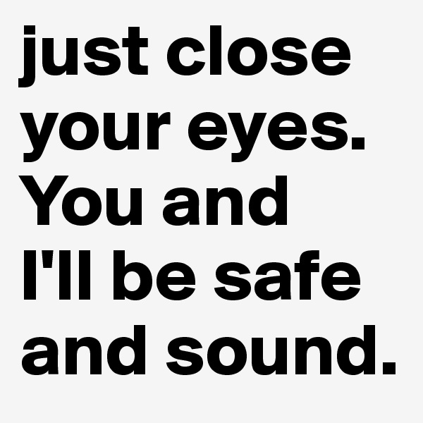 just close your eyes. You and  I'll be safe and sound.