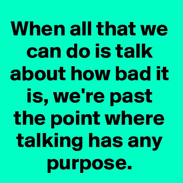 When all that we can do is talk about how bad it is, we're past the point where talking has any purpose.