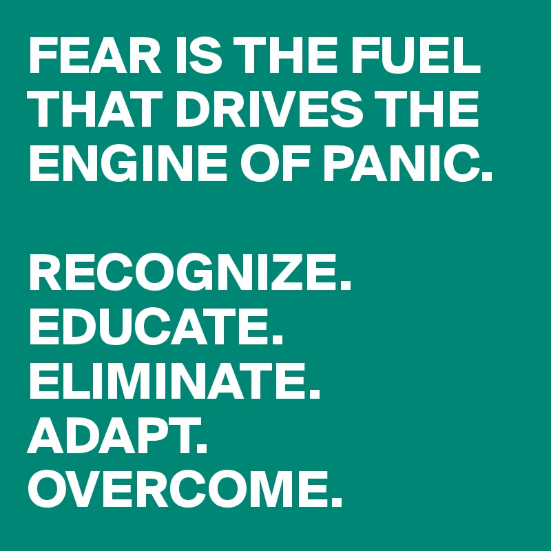 FEAR IS THE FUEL THAT DRIVES THE ENGINE OF PANIC.  RECOGNIZE. EDUCATE. ELIMINATE. ADAPT. OVERCOME.