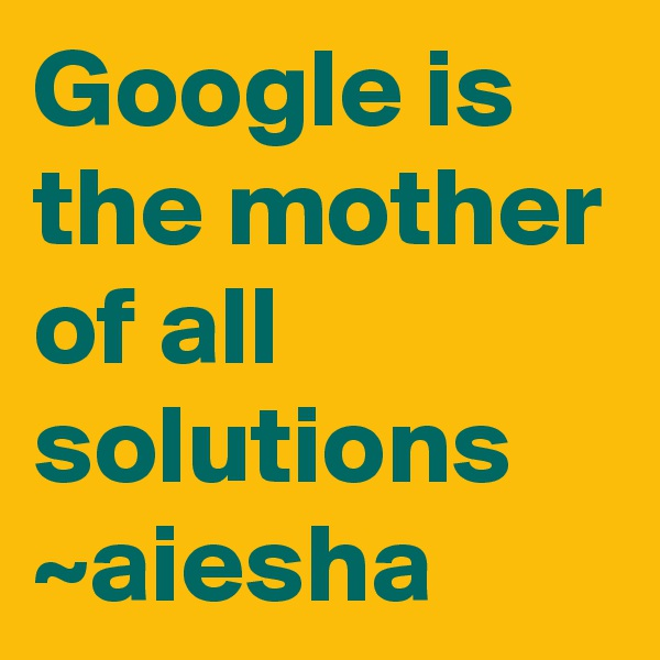 Google is the mother of all solutions ~aiesha