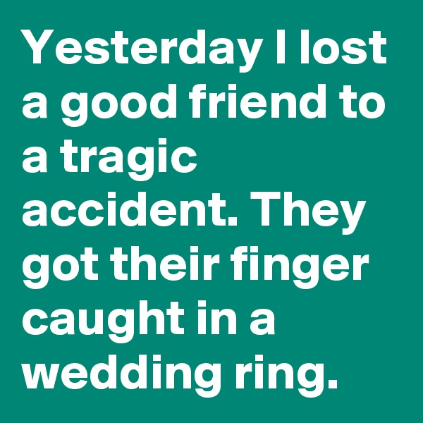 Yesterday I lost a good friend to a tragic accident. They got their finger caught in a wedding ring.