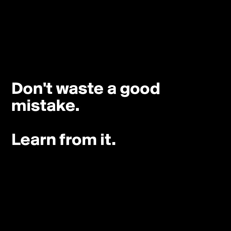Don't waste a good mistake.  Learn from it.