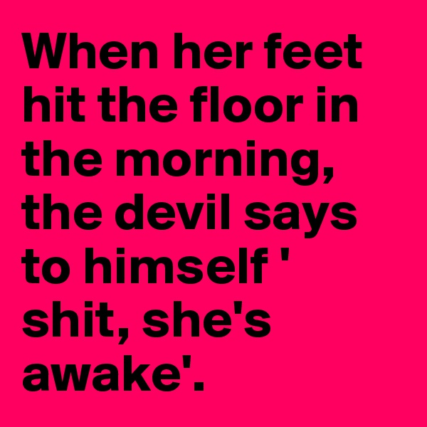 When her feet hit the floor in the morning, the devil says to himself ' shit, she's awake'.