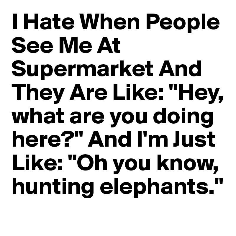 """I Hate When People See Me At Supermarket And They Are Like: """"Hey, what are you doing here?"""" And I'm Just Like: """"Oh you know, hunting elephants."""""""